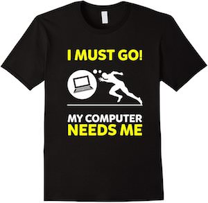 I Must Go My Computer Needs Me T-Shirt