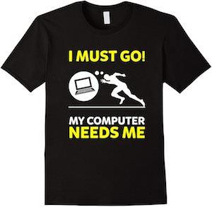 I Must Go My Computer Needs Me T-Shirt