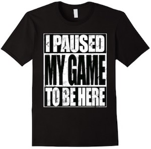 I Pause My Game To Be Here T-Shirt