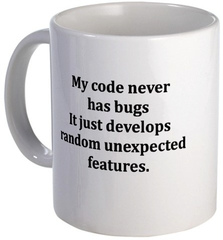 My code never has bugs it just develops random unexpected features. mug